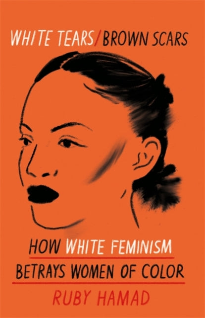 White Tears Brown Scars: How White Feminism Betrays Women of Colour by Ruby Hamad