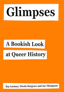 Glimpses: A Bookish Look at Queer History by Ray Larman, Nicola Hargrave and Joe Thompson
