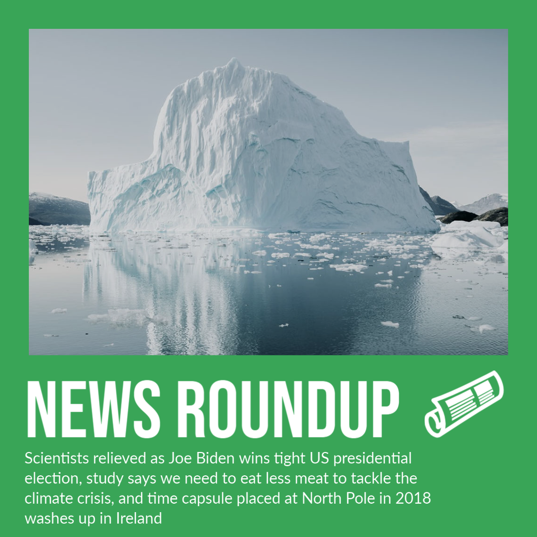 Scientists relieved as Joe Biden wins tight US presidential election, study says we need to eat less meat to tackle the climate crisis, and time capsule placed at North Pole in 2018 washes up in Ireland