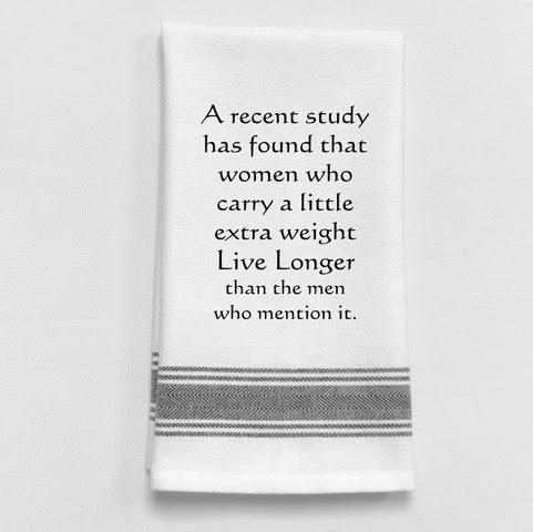 A recent study has found that women who carry a little extra weight live longer than the men who mention it. - Tea Towel