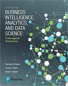 Business Intelligence, Analytics, and Data Science: A Managerial Perspective 4th Edition