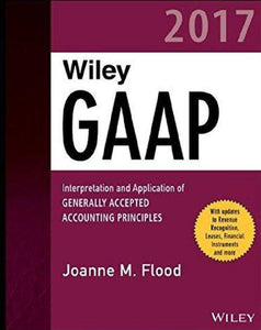 Wiley GAAP 2017: Interpretation and Application of Generally Accepted Accounting Principles (Wiley Regulatory Reporting)