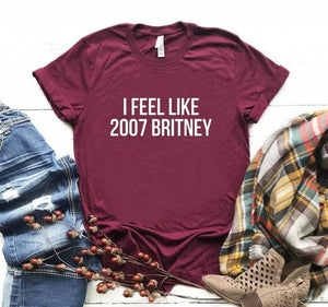 I feel like 2007 Britney Letters Print Women T shirt Cotton Casual Funny Shirt For Lady 6 Colors Top Tee Hipster Z-251