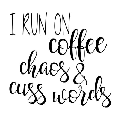 I RUN ON COFFEE, CHAOS, & CUSS WORDS