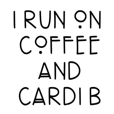I RUN ON COFFEE & CARDI B