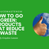 Go Green: Green Products That Reduce Waste