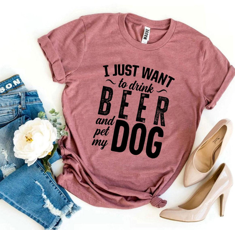 I Just Want To Drink Beer & Pet My Dog T-shirt - World Pet Lovers