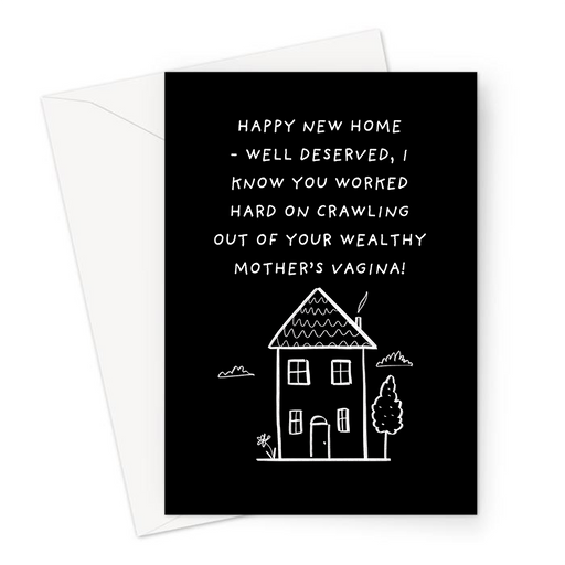 Happy New Home - Well Deserved, I Know You Worked Hard On Crawling Out Of Your Wealthy Mother's Vagina! Greeting Card | Rich, Spoilt, Moving Out