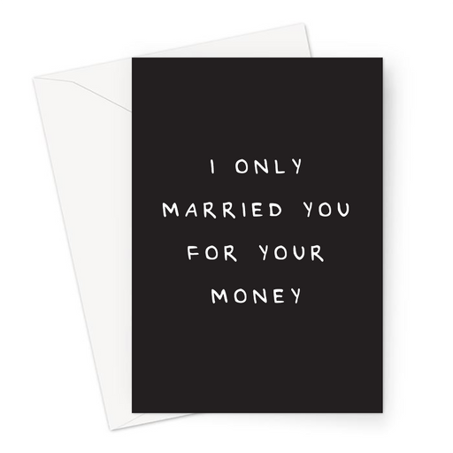 I Only Married You For Your Money Greeting Card | Funny, Offensive Valentines Card, Wedding Anniversary, Love, Golddigger Joke