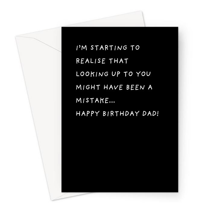 I'm Starting To Realise That Looking Up To You Might Have Been A Mistake... Happy Birthday Dad! Greeting Card | Deadpan Birthday Card For Father