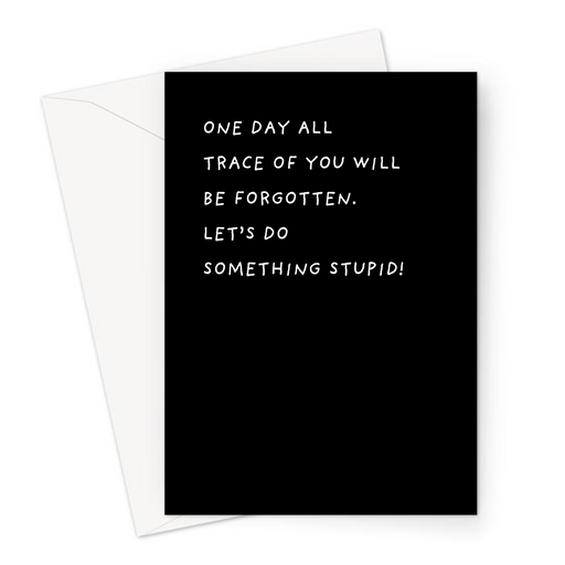 One Day All Trace Of You Will Be Forgotten. Let's Do Something Stupid! Greeting Card | Deadpan Card For Friend, Reckless, Live For Today