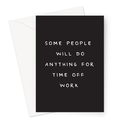 Some People Will Do Anything For Time Off Work Greeting Card | Funny Get Well Soon Card, Accident Card, Rude Get Well Soon Card