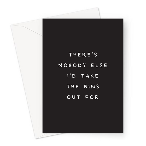 There's Nobody Else I'd Take The Bins Out For Greeting Card | Funny, Deadpan Anniversary Card For Boyfriend, Girlfriend, Husband Or Wife