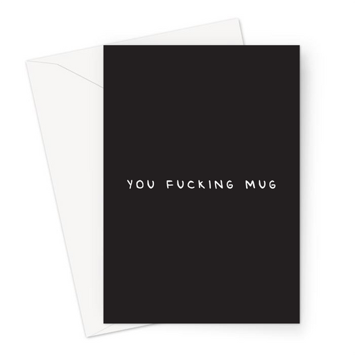 You Fucking Mug Greeting Card | Funny Sympathy Card, Sorry Card, Lost Job, Break Up, Gullible, Divorce, Slang, Sucker, Fool