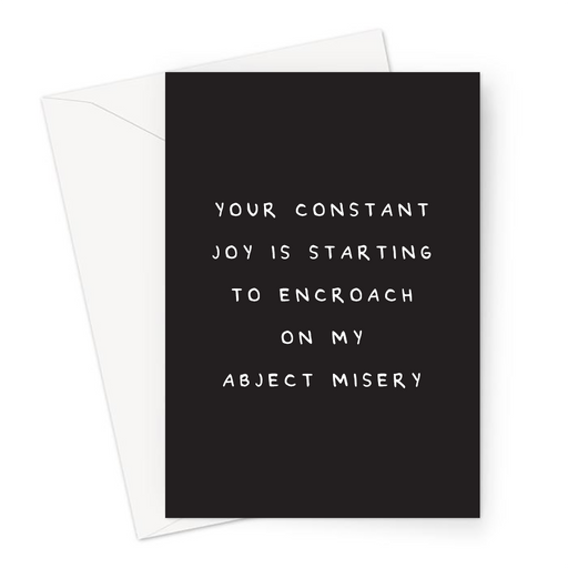 Your Constant Joy Is Starting To Encroach On My Abject Misery Greeting Card | Deadpan, Pessimistic Congratulations Card, Engagement, New Job, Jealousy