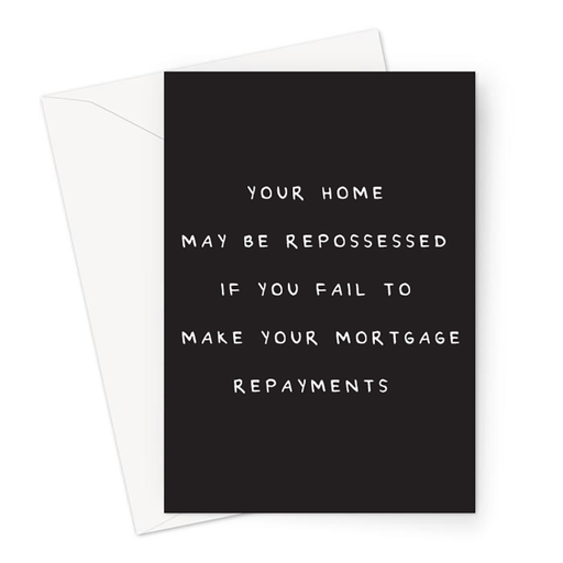 Your Home May Be Repossessed If You Fail To Make Your Mortgage Repayments Greeting Card | Deadpan New Home Card, Funny New Home Card