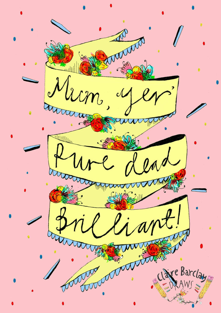 Mum yer' PURE DEAD BRILLIANT! Greetings Card