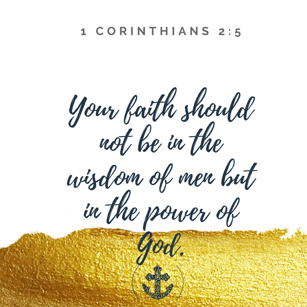 Your faith should not be in the wisdom of men but in the power of God. 1 Corinthians 2:5