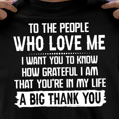 To The People Who Love Me I Want You To Know How Grateful I Am That Youre In My Life A Big Thank You Cotton T Shirt - Dreameris