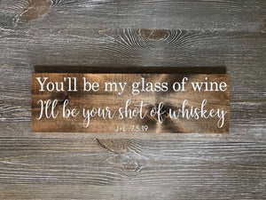 You'll be my glass of wine | I'll be your shot of whiskey