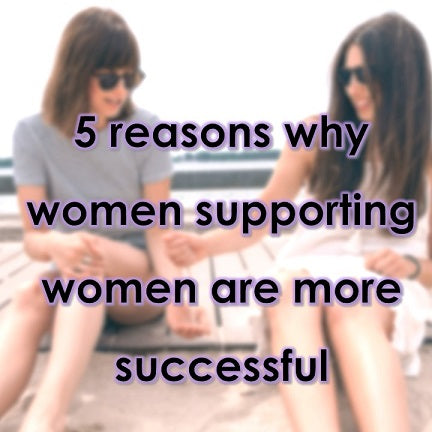 5 reasons why women supporting women are more successful