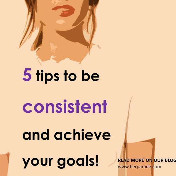5 tips to be consistent and achieve your goals