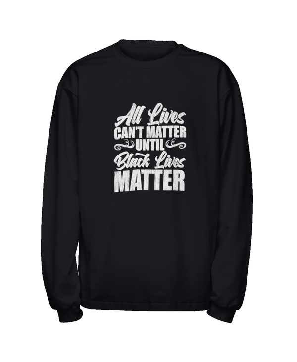 All Lives Can't Matter Until Black Lives Matter - Long Sleeve