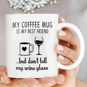 My Coffee Mug Is My Best Friend But Dont Tell My Wine Glass Funny Mug