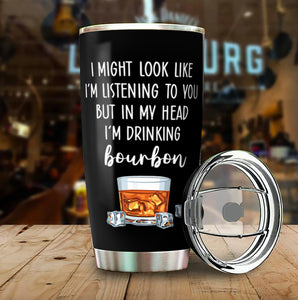 I Might Look Like I'm Listening To You But In My Head I'm Drinking Bourbon Funny Tumbler