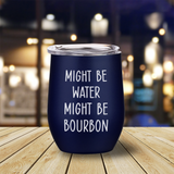 Might Be Water Might Be Bourbon Wine Tumbler