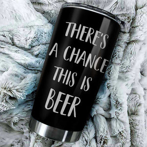 There's A Chance This Is Beer Tumbler