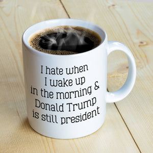 I Hate When I Wake Up In The Morning And Donald Trump Is Still President Mug