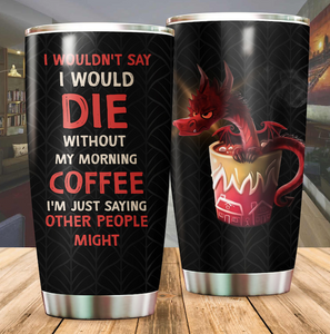 I wouldn't say I would die without my morning coffee tumbler