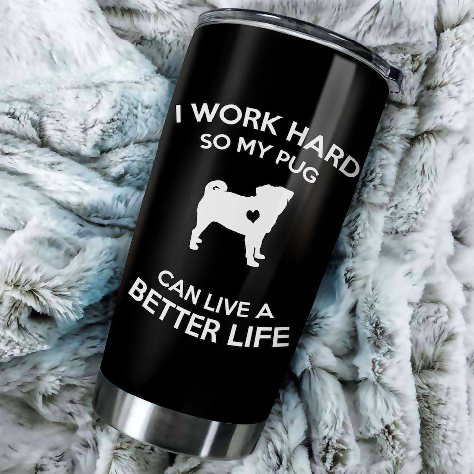 I Work Hard So My Pug Can Live A Better Life Tumbler