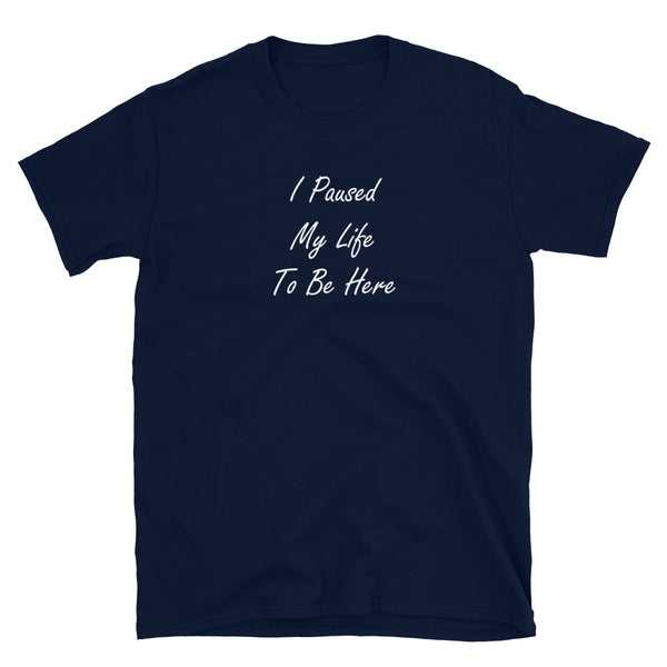 I Paused My Life To Be Here Short-Sleeve Unisex T-Shirt