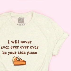 I Will Never, Ever, Ever, Ever Be Your Side Piece Adult Unisex Tee
