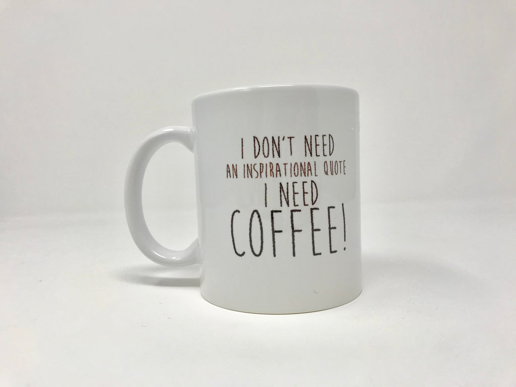 I Don't Need An Inspirational Quote.. I Need Coffee!