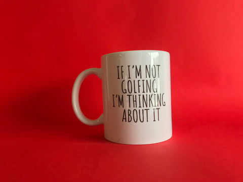 If I'm Not Golfing I'm Thinking About It Mug