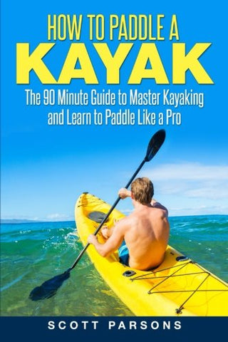 How to Paddle a Kayak: The 90 Minute Guide to Master Kayaking and Learn to Paddle Like a Pro - kayakmodify