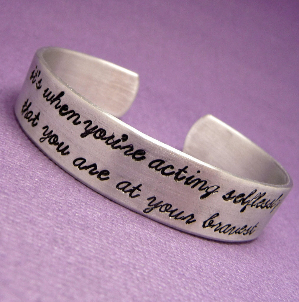 Divergent Inspired - It's when you're acting selflessly that you are at your bravest - A Hand Stamped Aluminum Bracelet