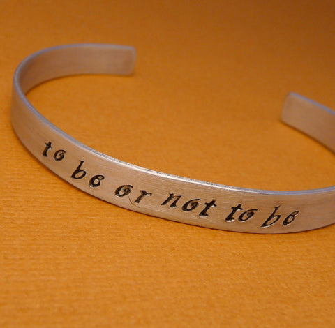 Shakespeare - To Be Or Not To Be - A Hand Stamped Bracelet in Aluminum or Sterling Silver