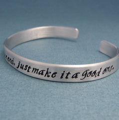 Doctor Who Inspired - We're All Stories In The End. Just Make It A Good One. - A Hand Stamped Aluminum Bracelet