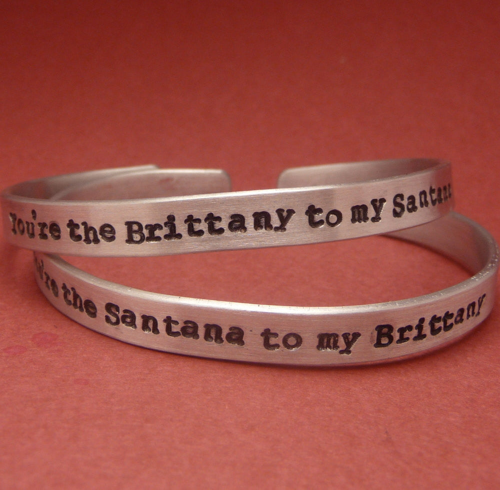 Glee Inspired - You're the Brittany to my Santana & Santana to my Brittany - A Pair of Hand Stamped Bracelets in Aluminum or Sterling Silver