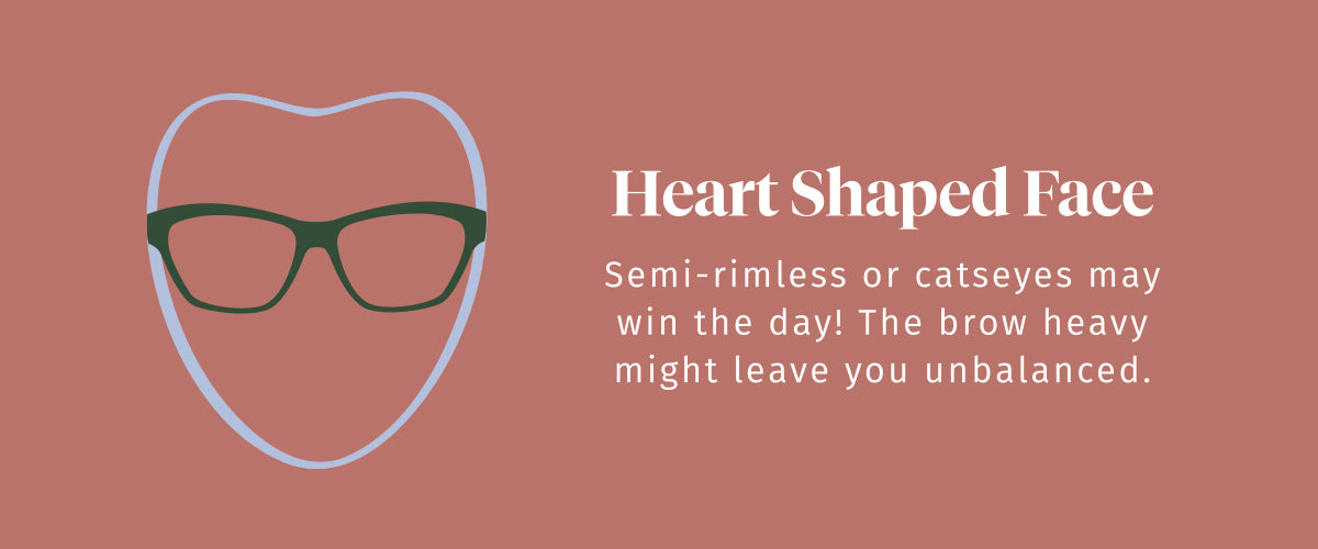 Heart Shaped Face. Semi-rimless or catseyes may win the day! The brow heavy might leave you unbalanced.