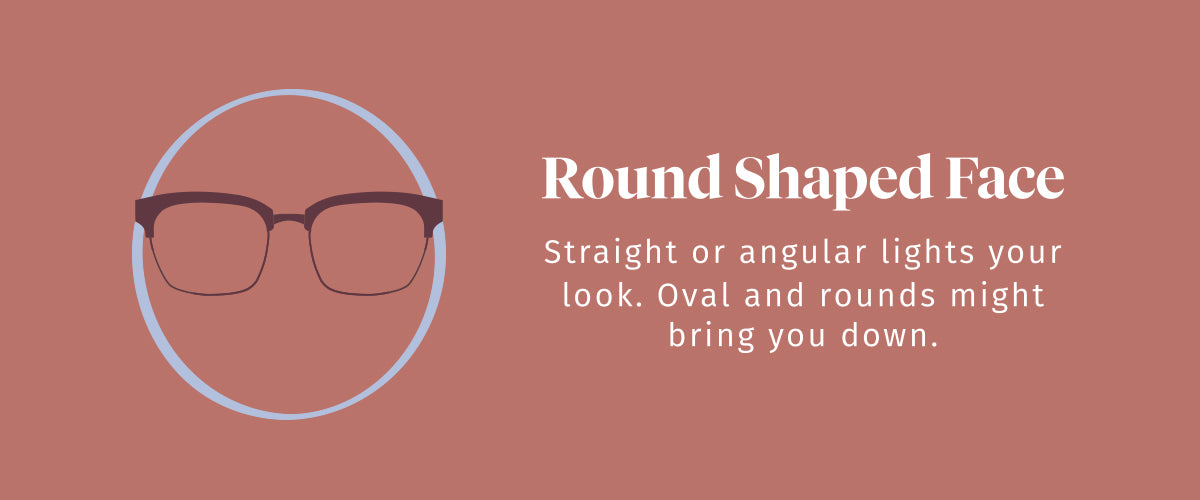 Round Shaped Face. Straight or angular lights your look. Oval and rounds might bring you down.
