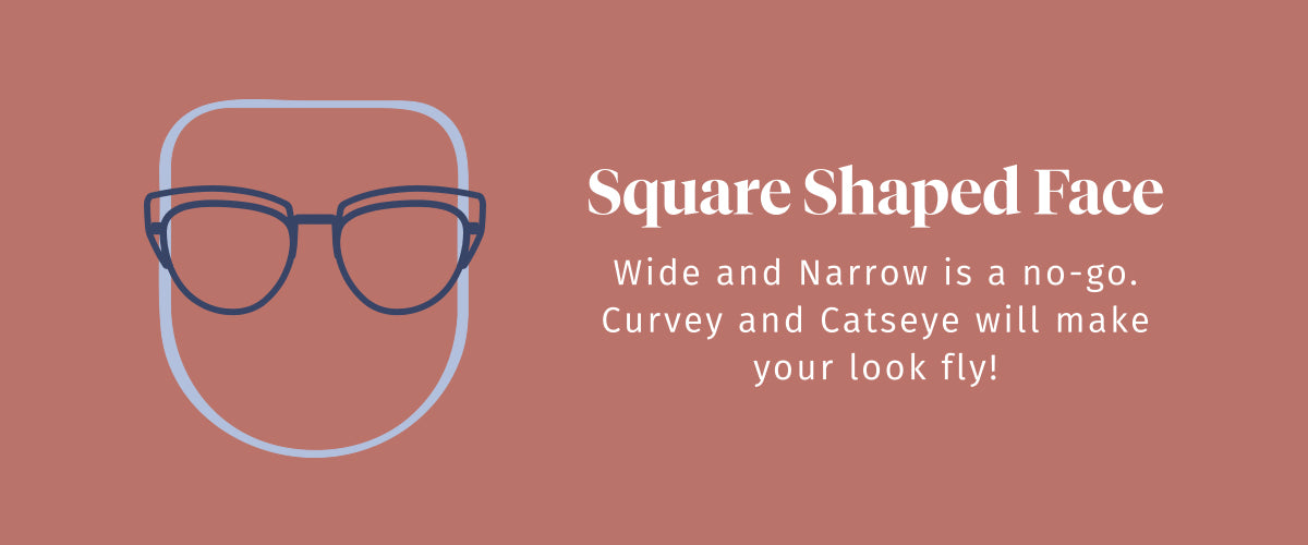 Square Shaped Face. Wide and Narrow is a no-go. Curvey and Catseye will make your look fly!