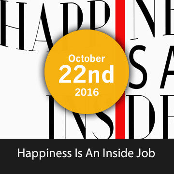 Happiness is an Inside Job -  October  22nd 2016