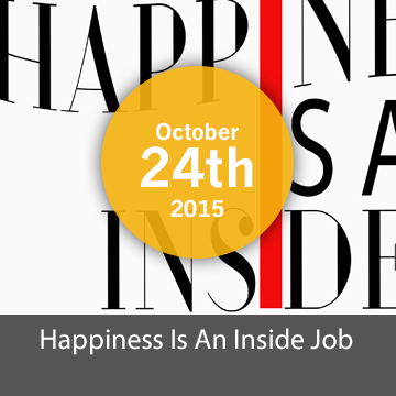 [Closed] Happiness is an Inside Job -  October  24th 2015