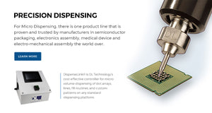 Precision Dispensing - For Micro Dispensing, there is one product line that is proven and trusted by manufacturers in semiconductor packaging, electronics assembly, medical device and electro-mechanical assembly the world over. Click to Learn more.