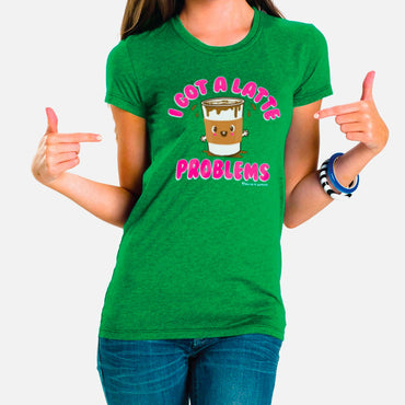 I Got a Latte Problems Ladies' Tee